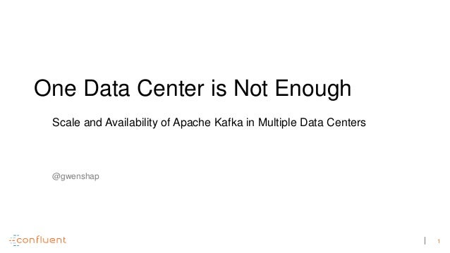 1 One Data Center is Not Enough Scale and Availability of Apache Kafka in Multiple Data Centers @gwenshap