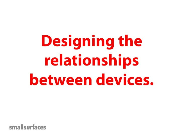 Different devices,context, needs, uses.