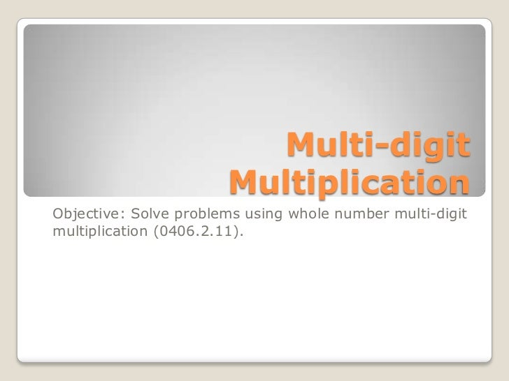 Multi-digit                       MultiplicationObjective: Solve problems using whole number multi-digitmultiplication (04...
