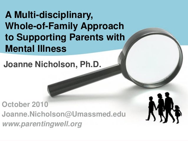 Joanne Nicholson, Ph.D. A Multi-disciplinary, Whole-of-Family Approach to Supporting Parents with Mental Illness October 2...