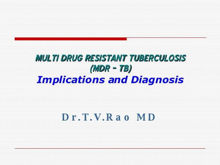 MULTI DRUG RESISTANT TUBERCULOSIS (MDR – TB) Implications and Diagnosis Dr.T.V.Rao MD