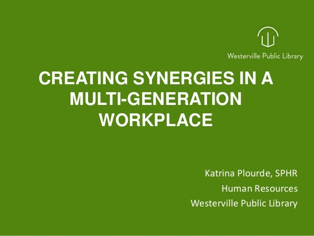 CREATING SYNERGIES IN A MULTI-GENERATION WORKPLACE Katrina Plourde, SPHR Human Resources Westerville Public Library