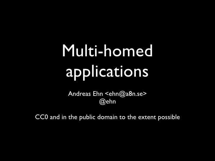 Multi-homed          applications            Andreas Ehn <ehn@a8n.se>                      @ehn  CC0 and in the public dom...