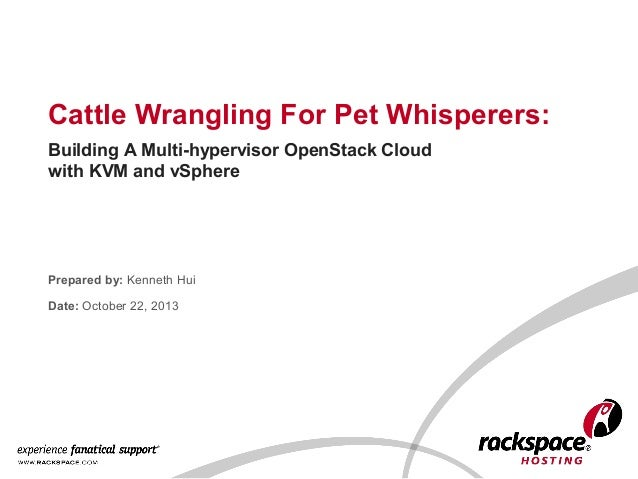 Cattle Wrangling For Pet Whisperers: Building A Multi-hypervisor OpenStack Cloud with KVM and vSphere  Prepared by: Kennet...