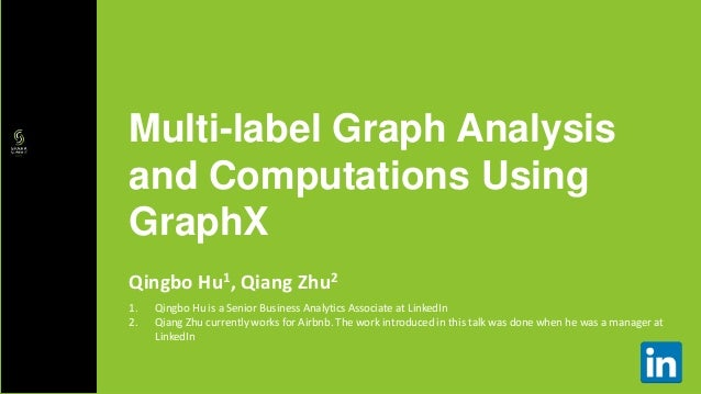 Qingbo Hu1, Qiang Zhu2 Multi-label Graph Analysis and Computations Using GraphX 1. Qingbo Hu is a Senior Business Analytic...