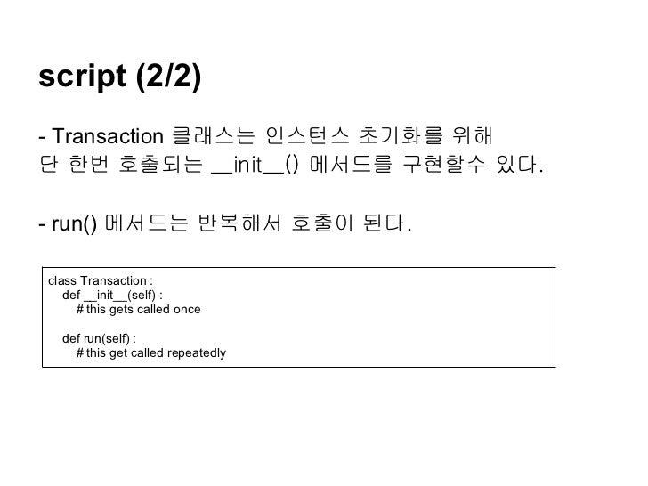 script (2/2)- Transaction 클래스는 인스턴스 초기화를 위해단 한번 호출되는 __init__() 메서드를 구현할수 있다.- run() 메서드는 반복해서 호출이 된다.class Transaction : ...