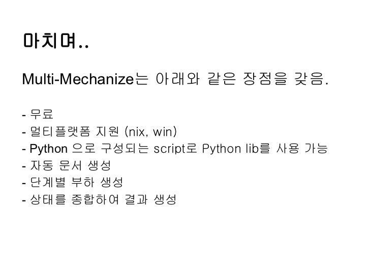 마치며..Multi-Mechanize는 아래와 같은 장점을 갖음.- 무료- 멀티플랫폼 지원 (nix, win)- Python 으로 구성되는 script로 Python lib를 사용 가능- 자동 문서 생성- 단계별 부하 ...