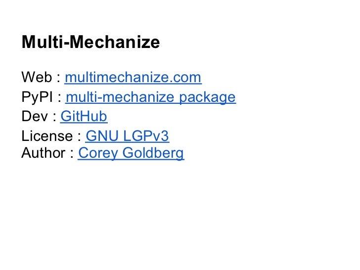 Multi-MechanizeWeb : multimechanize.comPyPI : multi-mechanize packageDev : GitHubLicense : GNU LGPv3Author : Corey Goldberg