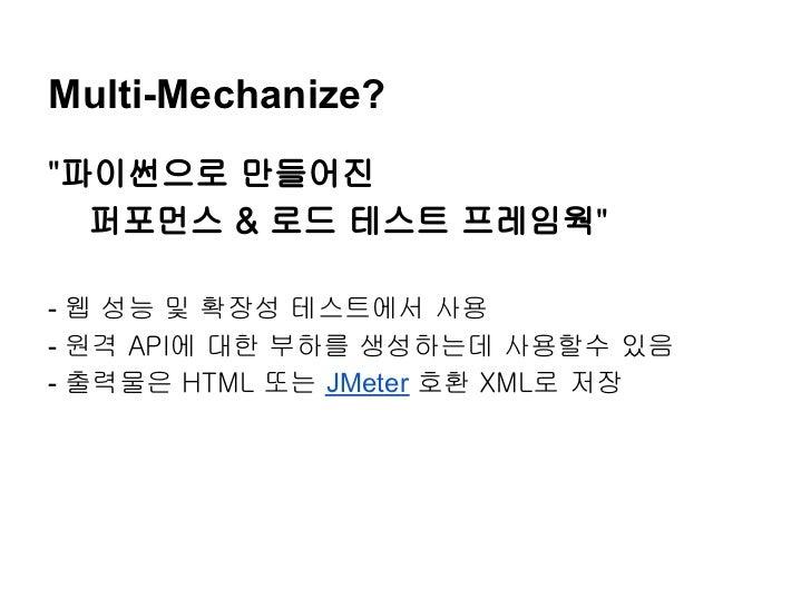 """Multi-Mechanize?""""파이썬으로 만들어진  퍼포먼스 & 로드 테스트 프레임웍""""- 웹 성능 및 확장성 테스트에서 사용- 원격 API에 대한 부하를 생성하는데 사용할수 있음- 출력물은 HTML 또는 JMeter 호..."""