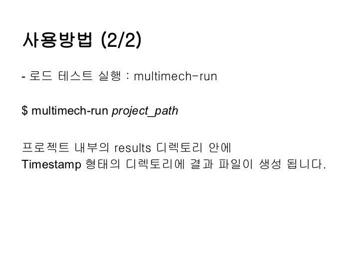 사용방법 (2/2)- 로드 테스트 실행 : multimech-run$ multimech-run project_path프로젝트 내부의 results 디렉토리 안에Timestamp 형태의 디렉토리에 결과 파일이 생성 됩니다.