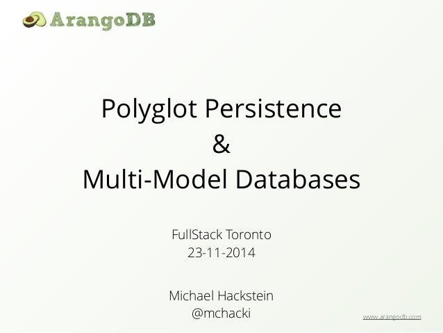 www.arangodb.com  Polyglot Persistence  &  Multi-Model Databases  FullStack Toronto  23-11-2014  Michael Hackstein  @mchac...