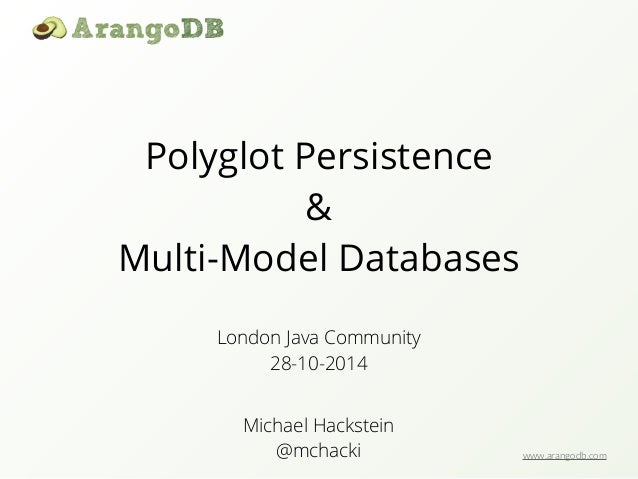 www.arangodb.com  Polyglot Persistence  &  Multi-Model Databases  London Java Community  28-10-2014  Michael Hackstein  @m...