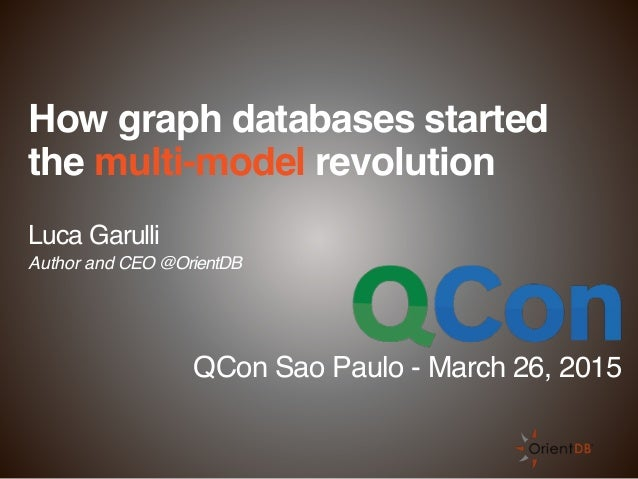 How graph databases started the multi-model revolution Luca Garulli Author and CEO @OrientDB QCon Sao Paulo - March 26, 20...