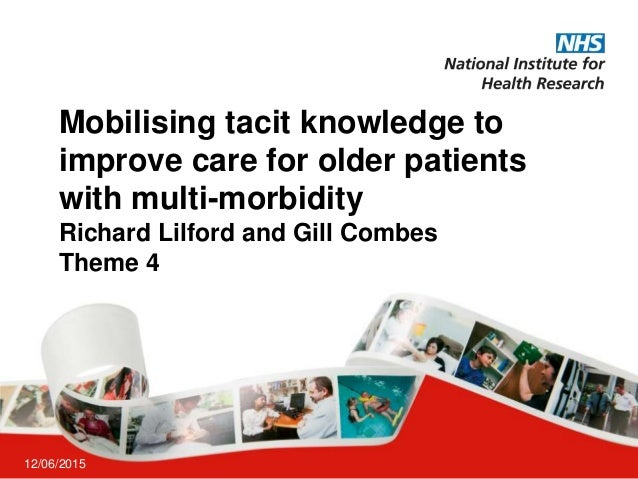 Mobilising tacit knowledge to improve care for older patients with multi-morbidity Richard Lilford and Gill Combes Theme 4...