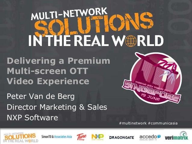 #multinetwork #communicasia Delivering a Premium Multi-screen OTT Video Experience Peter Van de Berg Director Marketing & ...