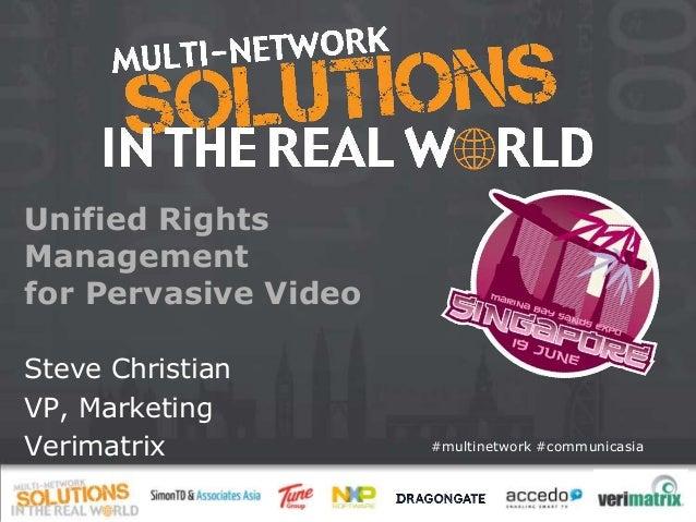 #multinetwork #communicasia Unified Rights Management for Pervasive Video Steve Christian VP, Marketing Verimatrix