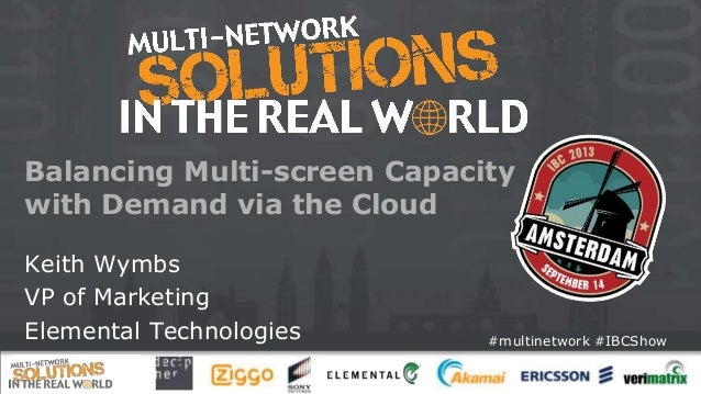#multinetwork #IBCShow Balancing Multi-screen Capacity with Demand via the Cloud Keith Wymbs VP of Marketing Elemental Tec...