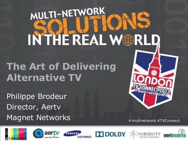 The Art of DeliveringAlternative TVPhilippe BrodeurDirector, AertvMagnet Networks         #multinetwork #TVConnect