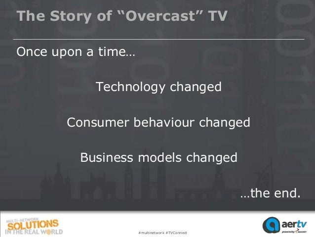 """The Story of """"Overcast"""" TVOnce upon a time…           Technology changed       Consumer behaviour changed         Business..."""