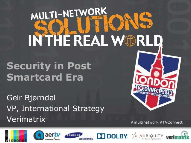 Security in PostSmartcard EraGeir BjørndalVP, International StrategyVerimatrix                   #multinetwork #TVConnect