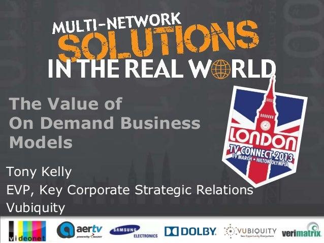 The Value ofOn Demand BusinessModelsTony KellyEVP, Key Corporate Strategic RelationsVubiquity                        #mult...