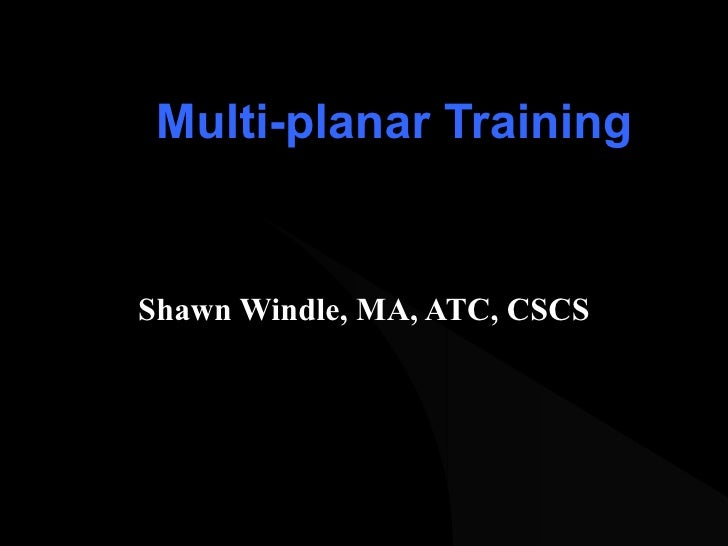 Multi-planar Training Shawn Windle, MA, ATC, CSCS