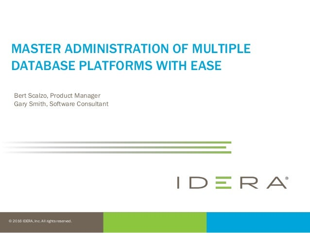 © 2016 IDERA, Inc. All rights reserved. MASTER ADMINISTRATION OF MULTIPLE DATABASE PLATFORMS WITH EASE Bert Scalzo, Produc...
