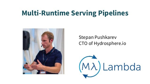 Multi-Runtime Serving Pipelines Stepan Pushkarev CTO of Hydrosphere.io