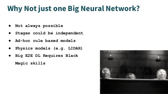 Why Not just one Big Neural Network? ● Not always possible ● Stages could be independent ● Ad-hoc rule based models ● Phys...
