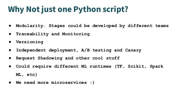 Why Not just one Python script? ● Modularity. Stages could be developed by different teams ● Traceability and Monitoring ●...