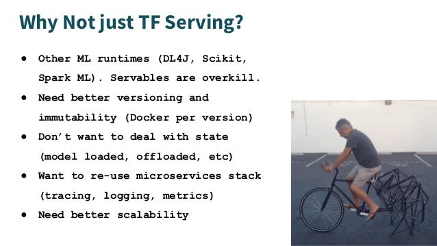 Why Not just TF Serving? ● Other ML runtimes (DL4J, Scikit, Spark ML). Servables are overkill. ● Need better versioning an...