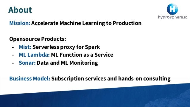 Mission: Accelerate Machine Learning to Production Opensource Products: - Mist: Serverless proxy for Spark - ML Lambda: ML...
