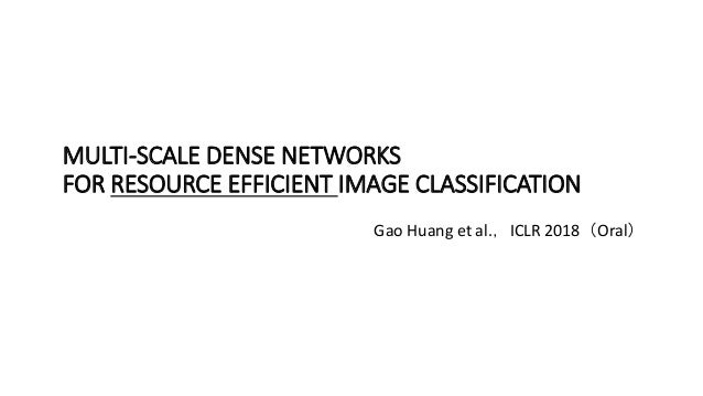 MULTI-SCALE DENSE NETWORKS FOR RESOURCE EFFICIENT IMAGE CLASSIFICATION Gao Huang et al.,ICLR 2018(Oral)