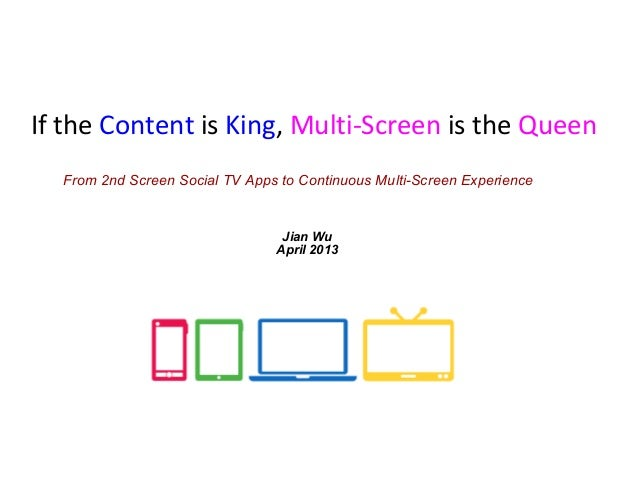 If the Content is King, Multi-Screen is the QueenFrom 2nd Screen Social TV Apps to Continuous Multi-Screen ExperienceJian ...