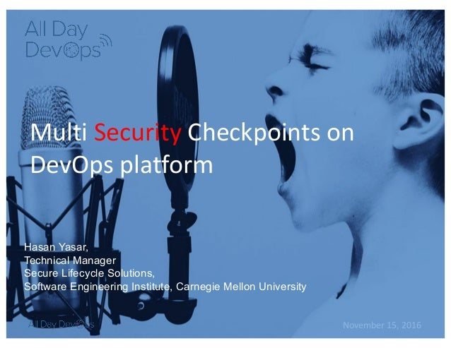 November	15,	2016 Multi	Security Checkpoints	on	 DevOps	platform Hasan Yasar, Technical Manager Secure Lifecycle Solutions...