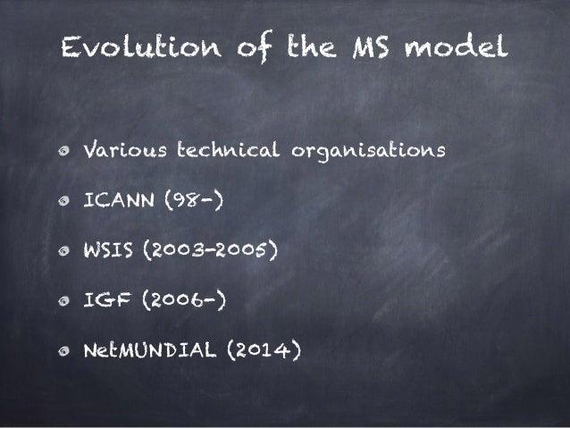 Evolution of the MS model Various technical organisations ICANN (98-) WSIS (2003-2005) IGF (2006-) NetMUNDIAL (2014)