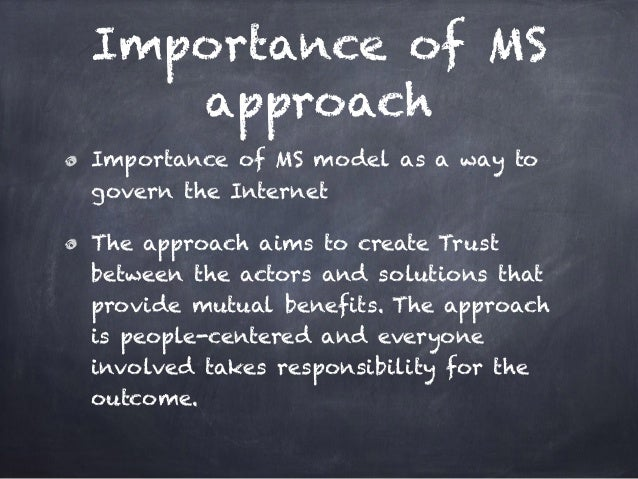 Importance of MS approach Importance of MS model as a way to govern the Internet The approach aims to create Trust between...