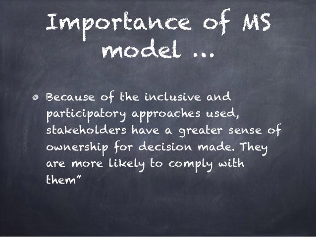Importance of MS model … Because of the inclusive and participatory approaches used, stakeholders have a greater sense of ...
