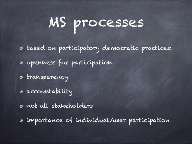 MS processes based on participatory democratic practices: openness for participation transparency accountability not all s...