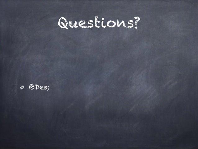Questions? @Des;