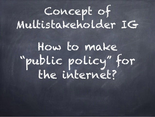 """Concept of Multistakeholder IG How to make """"public policy"""" for the internet?"""