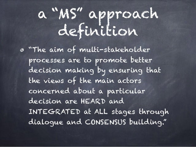 """a """"MS"""" approach definition """"The aim of multi-stakeholder processes are to promote better decision making by ensuring that ..."""