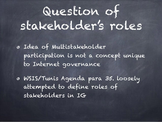 Question of stakeholder's roles Idea of Multistakeholder participation is not a concept unique to Internet governance WSIS...