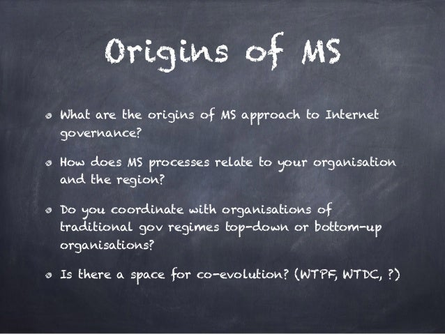 Origins of MS What are the origins of MS approach to Internet governance? How does MS processes relate to your organisatio...