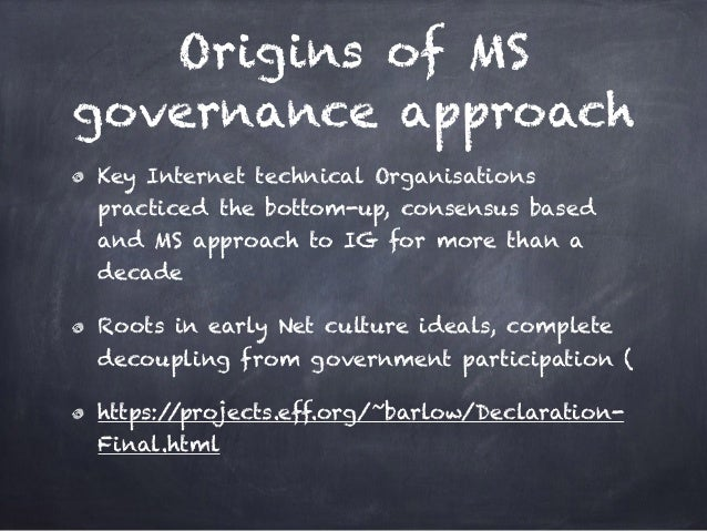 Origins of MS governance approach Key Internet technical Organisations practiced the bottom-up, consensus based and MS app...