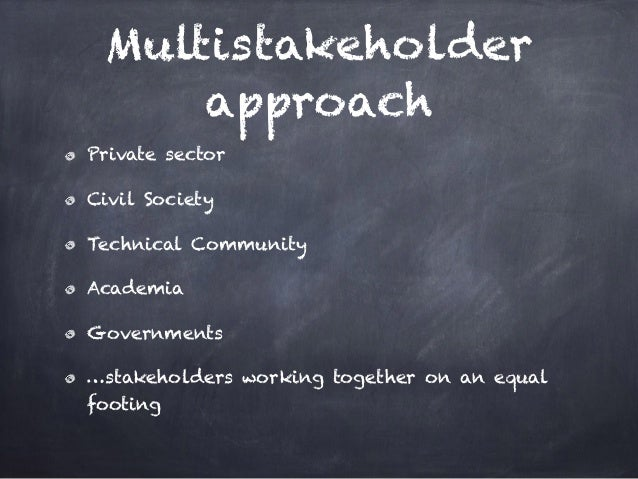 Multistakeholder approach Private sector Civil Society Technical Community Academia Governments …stakeholders working toge...