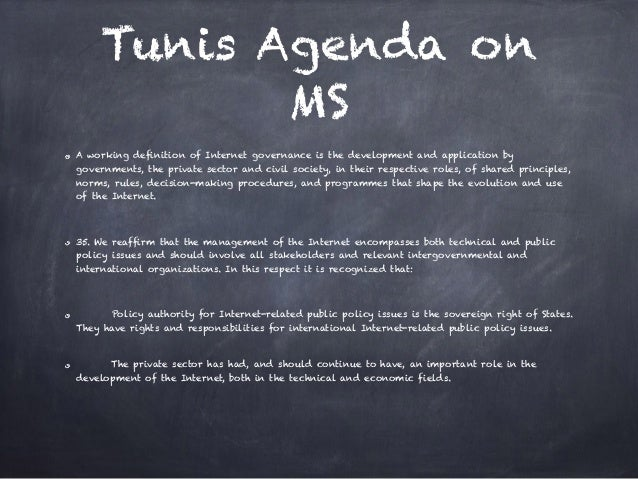 Tunis Agenda on MS A working definition of Internet governance is the development and application by governments, the priv...