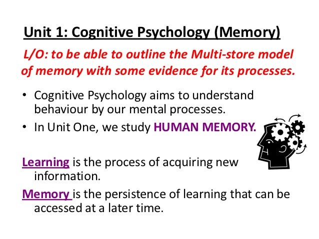 Unit 1: Cognitive Psychology (Memory)L/O: to be able to outline the Multi-store modelof memory with some evidence for its ...