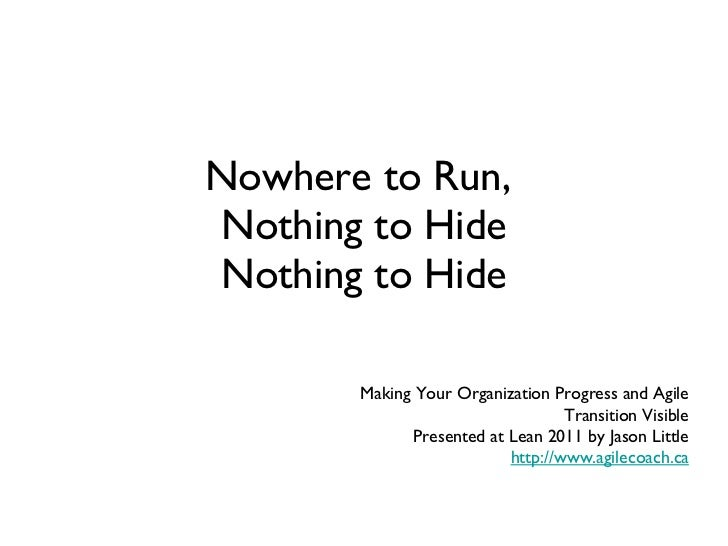 Nowhere to Run,  Nothing to Hide Nothing to Hide Making Your Organization Progress and Agile Transition Visible Presented ...