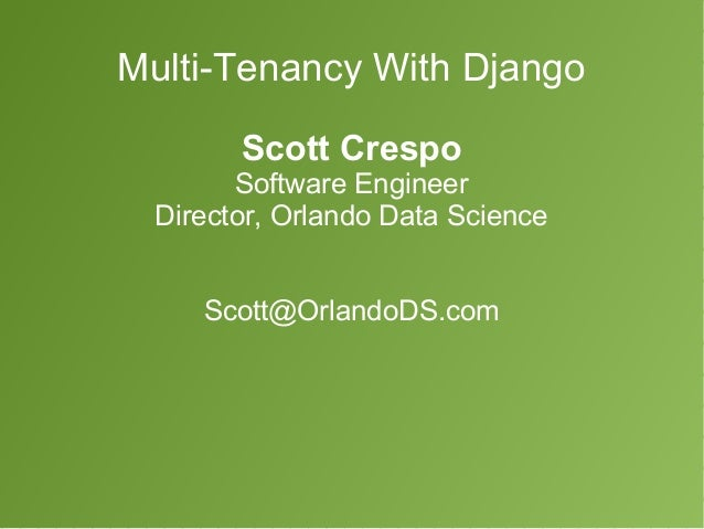 Multi-Tenancy With Django  Scott Crespo  Software Engineer  Director, Orlando Data Science  Scott@OrlandoDS.com